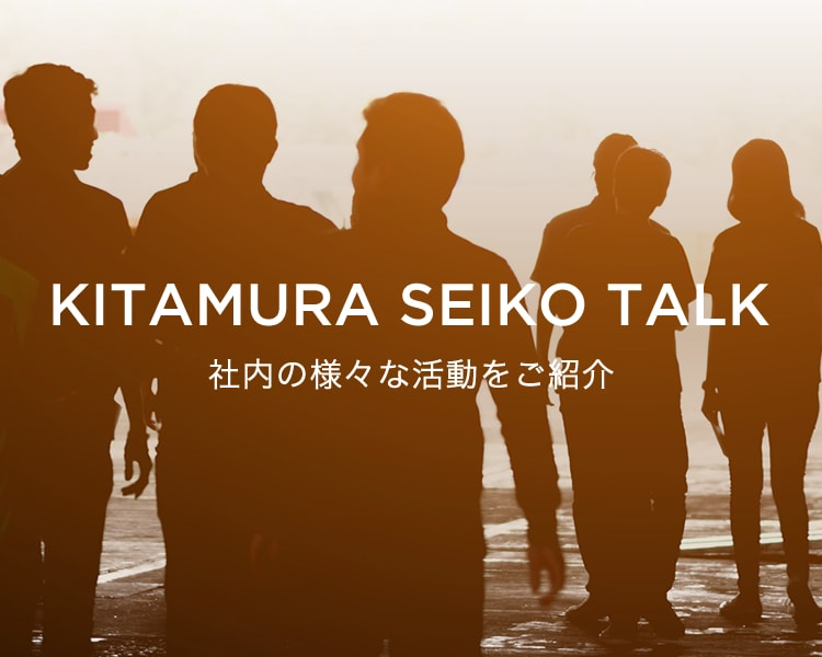 KITAMURA SEIKO TALK 社内の様々な活動をご紹介